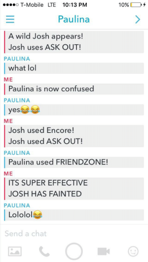 Confused, Friendzone, and God: T-Mobile LTE 10:13 PM  10% 104  Paulina  A wild Josh appears!  Josh uses ASK OUT!  what lol  Paulina is now confused  PAULINA  ME  PAULINA  | yes부부  ME  Josh used Encore!  Josh used ASK OUT!  Paulina used FRIENDZONE!  ITS SUPER EFFECTIVE  PAULINA  ME  JOSH HAS FAINTED  PAULINA  Lololol  Send a chat God it hurts to be this cool