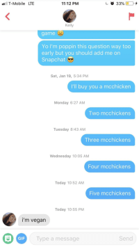 Can't say I didn't try: T-Mobile LTE  11:12 PM  Kelly  game  Yo I'm poppin this question way too  early but you should add me on  Snapchat  Sat, Jan 19, 5:34 PM  I'll buy you a mcchicken  Monday 6:27 AM  Two mcchickens  Tuesday 8:43 AM  Three mcchickens  Wednesday 10:05 AM  Four mcchickens  Today 10:52 AM  Five mcchickens  Today 10:55 PM  i'm vegan  GIF  Type a message  Send Can't say I didn't try