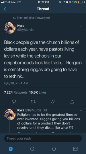 Alive, Church, and Dank: T-Mobile LTE  12:27 PM  15% I  Thread  ti illest mf alive Retweeted  Kyra  @КуMurda  Black people give the church billions of  dollars each year, have pastors living  lavish while the schools in our  neighborhoods look like trash.... Religion  is something niggas are  going to have  to rethink...  8/8/18, 7:54 AM  7,224 Retweets 15.6K Likes  Kyra @KyMurda 1d  Religion has to be the greatest finesse  ever invented. Niggas giving you billions  of dollars for a product they don't  receive until they die.... like what???  Tweet your reply Pay for something you will receive when you die….no money back guarantee by YungSlungandHung MORE MEMES