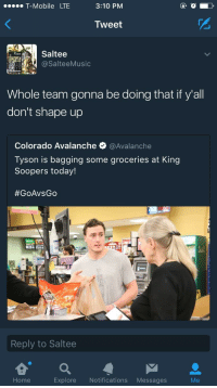 Blackpeopletwitter, T-Mobile, and Colorado: T-Mobile LTE  3:10 PM  Tweet  Saltee  @SalteeMusic  Whole team gonna be doing that if y'all  don't shape up  Colorado Avalanche e. @Avalanche  Tyson is bagging some groceries at King  Soopers today!  #GoAvsGo  Reply to Saltee  e a  Home  Explore Notifications Messages <p>Buried in L&rsquo;s (via /r/BlackPeopleTwitter)</p>