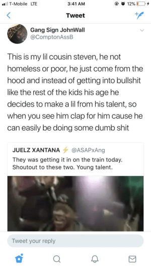 Saw this and immediately thought of this sub. Link to the video in the comments.: T-Mobile  LTE  3:41 AM  Tweet  Gang Sign JohnWall  @ComptonAssB  This is my lil cousin steven, he not  homeless or poor, he just come from the  hood and instead of getting into bullshit  like the rest of the kids his age he  decides to make a lil from his talent, so  when you see him clap for him cause he  can easily be doing some dumb shit  JUELZ XANTANA 7 QASAPxAng  They was getting it in on the train today.  Shoutout to these two. Young talent.  Tweet your reply Saw this and immediately thought of this sub. Link to the video in the comments.