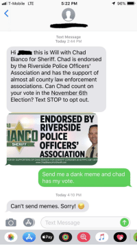 memes sorry: T-Mobile LTE  5:22 PM  96%  Text Message  Today 2:44 PM  Hi  Bianco for Sheriff. Chad is endorsed  by the Riverside Police Officers'  Association and has the support of  almost all county law enforcement  associations. Can Chad count on  your vote in the November 6th  Election? Text STOP to opt out.  this is Will with Chad  ENDORSED BY  RIVERSIDE  IANCO POLICE  SHERIFOFFICERS  ASSOCIATION  FOR BY SUPPORTERS OF CHAD BIANCO FOR SHERIFF-CORONER 2018 FPPC ID# 13976  www.ChadBiancoForSheriff.comm  Send me a dank meme and chad  has my vote  Today 4:10 PM  Can't send memes. Sorry!  Text Message  Pay