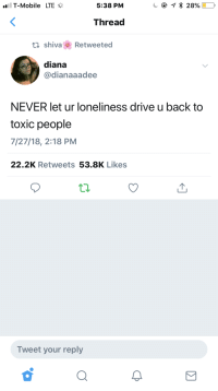 T-Mobile, Drive, and Mobile: T-Mobile LTE  5:38 PM  Thread  ti shivaRetweeted  diana  @dianaaadee  NEVER let ur loneliness drive u back to  toxic people  7/27/18, 2:18 PM  22.2K Retweets 53.8K Likes  Tweet your reply