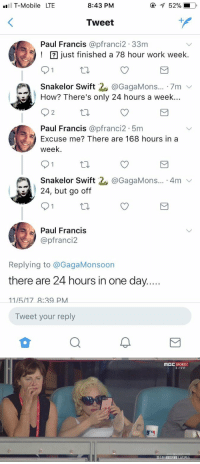 """24, but go off"" LMFAOOOOOOOO https://t.co/iY8eZvrkoc: T-Mobile LTE  8:43 PM  52%.  Tweet  1  Paul Francis @pfranci2.33nm  ust finished a 78 hour work week.  Snakelor Swift 2. @GagaMons...-7m ﹀  How? There's only 24 hours a week..  2  Paul Francis @pfranci2 5m  Excuse me? There are 168 hours in a  week  Snakelor Swift  24, but go off  @GagaMons... 4mv  Paul Francis  @pfranci2  Replying to @GagaMonsoon  there are 24 hours in one day  Tweet your reply   MBC SPORTS  LIVE  휴스턴 ONEE  시리즈 0  LA다저스 ""24, but go off"" LMFAOOOOOOOO https://t.co/iY8eZvrkoc"