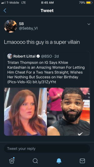 Birthday, Future, and Khloe Kardashian: T-Mobile LTE  8:45 AM  79%  Tweet  SB  @Sebby_VI  Lmaoooo this guy is a super villain  Robert Littal  @BSO 2d  Tristan Thompson on IG Says Khloe  Kardashian is an  Amazing Woman For Letting  Him Cheat For a Two Years Straight; Wishes  Her Nothing But Success on Her Birthday  (Pics-Vids-IG) bit.ly/31ZyYht  Tweet your reply Him and future gonna form a league of villians