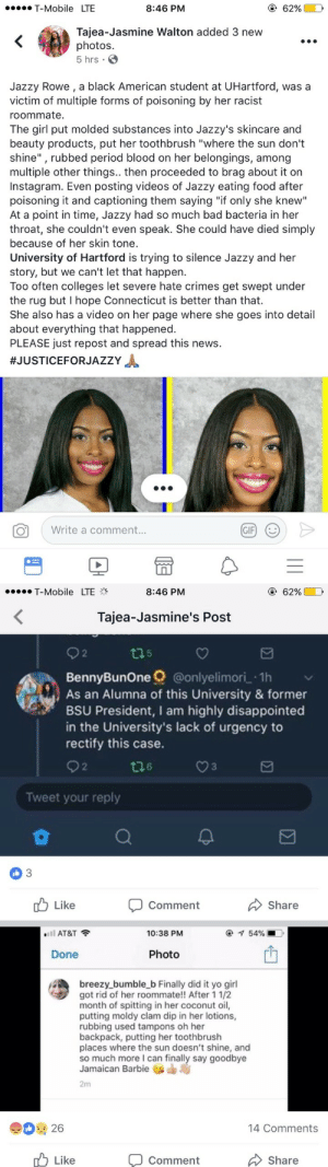 "Arguing, Bad, and Barbie: T-Mobile LTE  8:46 PM  Tajea-Jasmine Walton added 3 new  photos.  5 hrs.  Jazzy Rowe, a black American student at UHartford, was a  victim of multiple forms of poisoning by her racist  roommate.  The girl put molded substances into Jazzy's skincare and  beauty products, put her toothbrush ""where the sun don't  shine"", rubbed period blood on her belongings, among  multiple other things.. then proceeded to brag about it on  Instagram. Even posting videos of Jazzy eating food after  poisoning it and captioning them saying ""if only she knew""  At a point in time, Jazzy had so much bad bacteria in her  throat, she couldn't even speak. She could have died simply  because of her skin tone.  University of Hartford is trying to silence Jazzy and her  story, but we can't let that happen.  Too often colleges let severe hate crimes get swept under  the rug but I hope Connecticut is better than that.  She also has a video on her page where she goes into detail  about everything that happened.  PLEASE just repost and spread this news.  #JUSTICEFORJAZZY  Write a comment...  GIF   T-Mobile LTE  8:46 PM  62% D  Tajea-Jasmine's Post  2  t05  BennyBunOne @onlyelimori 1h  As an Alumna of this University & former  BSU President, I am highly disappointed  in the University's lack of urgency to  rectify this case.  2  t26  3  Tweet your reply  0  3  Comment  Share  Like  ""'ll AT&T  10:38 PM  Done  Photo  breezy bumble_b Finally did it yo girl  got rid of her roommate! After 11/2  month of spitting in her coconut oil,  putting moldy clam dip in her lotions,  rubbing used tampons oh her  backpack, putting her toothbrush  places where the sun doesn't shine, and  so much more I can finally say goodbye  Jamaican Barbie  2m  14 Comments  Like  Comment  Share reverseracism: reverseracism:   reverseracism:  reverseracism:  This is beyond disgusting.   Jazzy Rowe could have died, because of her roommates racism. The school tried to intimidate her into silence, but she speaking out and the multi cultural organizations at the school are meeting tomorrow (Nov. 1st) to support her.  The Woman who openly admitted to poisoning her roommate is Brianna ""Breezy"" Borchu. She was the roommate of Jazzy Rowe at The University of Hartford.  According to this website article, Brianna Borchu has recently been arrested.  https://thetab.com/us/2017/11/01/white-freshman-brags-about-rubbing-used-tampons-on-her-black-roomm-73531   JAZZY COULD HAVE DIED.  Brianna Borchu was literally poisoning this young woman because of her race. One could even argue that this was an attempted murder.. because it definitely was a HATE CRIME. She only received 2 charges. 1) 2nd degree Breach of Peace 2) 3rd degree Criminal Mischief"