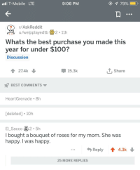 Now thats wholesome.: T-Mobile LTE  9:06 PM  7990010  r/AskReddit  u/welpplayedtb2 11h  Whats the best purchase you made this  year for under $100?  Discussion  27.4k  15.3k  .Share  BEST COMMENTS  HeartGrenade. 8h  [deleted] 10h  EL Sacco 2.5h  I bought a bouquet of roses for my mom. She was  happy. I was happy  ...Reply 4.3k  25 MORE REPLIES Now thats wholesome.