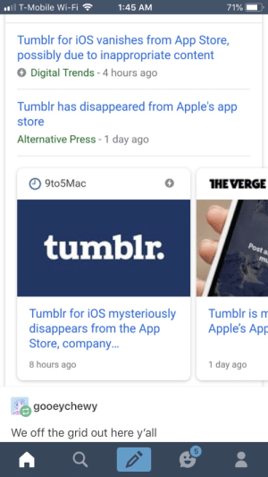 T-Mobile, Tumblr, and App Store: T-Mobile Wi-Fi  1:45 AM  Tumblr for iOS vanishes from App Store,  possibly due to inappropriate content  Digital Trends 4 hours ago  Tumblr has disappeared from Apple's app  store  Alternative Press - 1 day ago  9to5Mac  HEVERGE  tumblr  st  Tumblr for iOS mysteriouslyTumblr is m  disappears from the App  Store, company...  8 hours ago  Apple's App  1 day ago  gooeychewy  We off the grid out here y'al  5 Join u- oh wait you can't