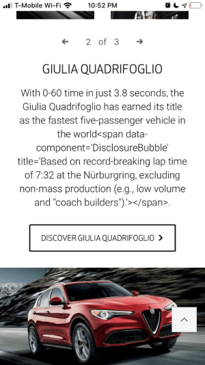 """T-Mobile, Discover, and Mobile: . T-Mobile Wi-Fi  10:52 PM  2 of 3  GIULIA QUADRIFOGLIO  With 0-60 time in just 3.8 seconds, the  Giulia Quadrifoglio has earned its title  as the fastest five-passenger vehicle in  the world<span data-  component= DisclosureBubble'  title='Based on record-breaking lap time  of 7:32 at the Nürburgring, excluding  non-mass production (e.g., low volume  and """"coach builders"""").></span>  DISCOVER GIULIA QUADRIFOGLIO> Alfa Romeo did an oopsie"""