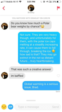 Dude, Fall, and Gif: . T-Mobile Wi-Fi  5:01 PM  Bradley  YOU MATCHED WITH BRADLEY ON 2/20/18  Do you know how much a Polar  bear weighs by chance?  Not sure. They are very heavy  though, and unfortunately for  them, with the polar ice caps  melting at a steadily increasing  rate, it can cause them to fall  through, breaking the ice  how sad is that? They may go  extinct in the not so distant  futu  re....truly heartbreaking  That was such a creative answer  im baffled  Global warming is a serious  issue, Brad  Sent  GIF  Type a message  Send Clearly I take my dude shopping on Tinder very seriously