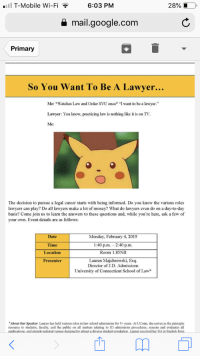 """Hoping they will provide some insight into Bird Law: T-Mobile Wi-Fi  6:03 PM  28%  a mail.google.com  Primary  So You Want To Be A Lawyer.  ..  Me: Watches Law and Order SVU once* """"I want to be a lawyer.""""  Lawyer: You know, practicing law is nothing like it is on TV  Me:  The decision to pursue a legal career starts with being informed. Do you know the various roles  lawyers can play? Do all lawyers make a lot of money? What do lawyers even do on a day-to-day  basis? Come join us to learn the answers to these questions and, while you're here, ask a few of  your own. Event details are as follows:  Date  Time  Location  Presenter  Monday, February 4, 2019  1:40 p.m. 2:40 p.m.  Room 1.85NB  Lauren Majchrowski, Esq  Director of J.D. Admissions  University of Connecticut School of Law*  Abot Our Speaker. Lauren has held various roles in law school admissions for 5+ years. At UConn, she serves as the principle  resource to students, faculty, and the public on all matters relating to JD admissions procedures; screens and evaluates all Hoping they will provide some insight into Bird Law"""