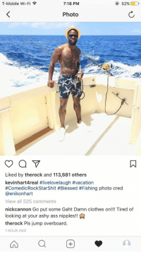 if your friends don't leave comments on ur pics like this, they are not your friends https://t.co/IEHlpZlLGR: T-Mobile Wi-Fi  ,  7:18 PM  52%  Photo  Liked by therock and 113,681 others  kevinhart4real #livelovelaugh #vacation  #ComedicRockStarShit #Blessed #Fishing photo cred  @enikonhart  View all 525 comments  nickcannon Go put some Gaht Damn clothes on!!! Tired of  looking at your ashy ass nipples!  therock Pls jump overboard.  1 HOUR AGO if your friends don't leave comments on ur pics like this, they are not your friends https://t.co/IEHlpZlLGR