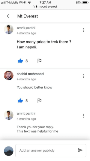 Sarcasm or r/facepalm?: T-Mobile Wi-Fi  7:27 AM  81%  a mount everest  Mt Everest  amrit panthi  4 months ago  How many price to trek there?  I am nepali  8  shahid mehmood  4 months ago  You should better know  8  amrit panthi  4 months ago  Thank you for your reply.  This text was helpful for me  Add an answer publicly Sarcasm or r/facepalm?
