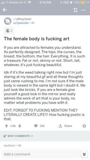 Complimenting the female body without being an asshole: T-Mobile Wi-Fi  VPN 72%  6:15 PM  r/offmychest  u/ijswizzlei 4h  S 2  The female body is fucking art  If you are attracted to females you understand  Its perfectly designed. The hips, the curves, the  breast, the bottom, the hair. Everything. It is such  a treasure. Fat or not, skinny or not. Short, tall,  whatever, it's just fucking beautiful.  Idk if it's the weed talking right now but I'm just  staring at my beautiful gf and all these thoughts  just came rushing to me. I'm not sure if the male  body is viewed in the same light but I doubt it. We  just look like bricks. If you are a female give  yourself a good look in the mirror and really  admire the work of art that is your body, no  matter what problems you have with it.  EDIT: FORGOT TO FUCKING MENTION THEY  LITERALLY CREATE LIFE!!! How fucking poetic is  that.  1.5k  136  Share  BEST COMMENTS  dodilolol 3h  Add a comment Complimenting the female body without being an asshole