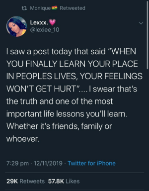 "The Most Important: t Monique  Retweeted  Lexxx  @lexiee_10  saw a post today that said ""WHEN  YOU FINALLY LEARN YOUR PLACE  IN PEOPLES LIVES, YOUR FEELINGS  WON'T GET HURT"".... I swear that's  the truth and one of the most  important life lessons you'll learn.  Whether it's friends, family or  whoever.  7:29 pm 12/11/2019 Twitter for iPhone  29K Retweets 57.8K Likes"
