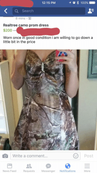 Willing to go down: T o 100%.  12:15 PM  Search  8 mins  Realtree camo prom dress  $200  Worn once in good condition i am willing to go down a  little bit in the price  Write a comment...  Post  News Feed Requests  Messenger  Notifications  More Willing to go down