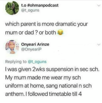 Which parent is more dramatic? (Swipe left) 😂😂😂😂 Reply with yours😀👇👇: t.o #ohmanpodcast  @t oguns  which parent is more dramatic your  mum or dad ? or both  Onyeari Arinze  @OnyearilP  Replying to @t oguns  I was given 2wks suspension in sec sch  My mum made me wear my sch  uniform at home, sang national n sch  anthem. I followed timetable till 4 Which parent is more dramatic? (Swipe left) 😂😂😂😂 Reply with yours😀👇👇