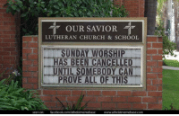 "Church, Facebook, and School: T OUR SAVIOR T  LUTHERAN CHURCH & SCHOOL  SUNDAY WORSHIP  HAS BEEN CANCELLED  UNTIL SOMEBODY CAN  PROVE ALL OF THIS  seen on: facebook.com/atheistmemebase  www.atheist  ase.COm ""You can't convince a believer of anything; for their belief is not based on evidence, it's based on a deep seated need to believe."" - Carl Sagan"