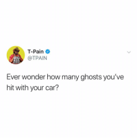 ooh I can't believe it @tpain: T-Pain  @TPAIN  BIG  ASS  CHAIN  Ever wonder how many ghosts you've  hit with your car? ooh I can't believe it @tpain