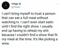 Shit, T-Pain, and Wine: T-Pain  @TPAIN  I can't bring myself to trust a person  that can eat a full meal without  watching tv. I can't even start eatin  until I find the right show. I usually  end up having to reheat my shit  because I couldn't find a show that fit  my meal at the time. It's like picking a  wine. Do y'all agree with T-Pain?! 🤔😂 https://t.co/cA21YciDzf
