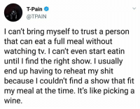 Memes, Shit, and T-Pain: T-Pain  @TPAIN  I can't bring myself to trust a person  that can eat a full meal without  watching tv. I can't even start eatin  until I find the right show. I usually  end up having to reheat my shit  because I couldn't find a show that fit  my meal at the time. It's like picking a  wine Do y'all agree with TPain?! 🤔😂 WSHH