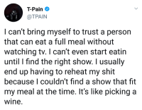 Tpain: T-Pain  @TPAIN  I can't bring myself to trust a person  that can eat a full meal without  watching tv. I can't even start eatin  until I find the right show. I usually  end up having to reheat my shit  because I couldn't find a show that fit  my meal at the time. It's like picking a  wine.