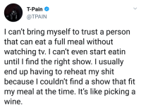 Blackpeopletwitter, Shit, and T-Pain: T-Pain  @TPAIN  I can't bring myself to trust a person  that can eat a full meal without  watching tv. I can't even start eatin  until I find the right show. I usually  end up having to reheat my shit  because I couldn't find a show that fit  my meal at the time. It's like picking a  wine. <p>Imagine if we couldn&rsquo;t watch YouTube on TV? (via /r/BlackPeopleTwitter)</p>