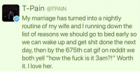 "<p>I hate the term ""goals af"" but it seems so appropriate here&hellip; (via /r/BlackPeopleTwitter)</p>: T-Pain @TPAIN  My marriage has turned into a nightly  routine of my wife and running down the  list of reasons we should go to bed early so  we can wake up and get shit done the next  day, then by the 675th cat gif on reddit we  both yell ""how the fuck is it 3am?!"" Worth  it. I love her. <p>I hate the term ""goals af"" but it seems so appropriate here&hellip; (via /r/BlackPeopleTwitter)</p>"