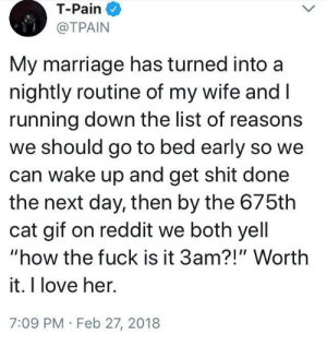 "Worth it.: T-Pain  @TPAIN  My marriage has turned into a  nightly routine of my wife and l  running down the list of reasons  we should go to bed early so we  can wake up and get shit done  the next day, then by the 675th  cat gif on reddit we both yell  ""how the fuck is it 3am?!"" Worth  it. I love her.  7:09 PM Feb 27, 2018 Worth it."