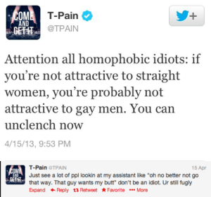 """Butt, Respect, and T-Pain: T-Pain  @TPAIN  OM  1  AND  GETHT  Attention all homophobic idiots: if  you're not attractive to straight  women, you're probably not  attractive to gay men. You can  unclench now  4/15/13, 9:53 PM   15 Apr  T-Pain@TPAIN  Just see a lot of ppl lookin at my assistant like """"oh no better not go  that way. That guy wants my butt"""" don't be an idiot. Ur still fugly  Expand ← Reply t Retweet ★Favorite More  OM  ND  GETHT theillustriousxander:  shes-justlikethe-weather:  My respect level for T-Pain is out the roof right now.  UR STILL FUGLY"""