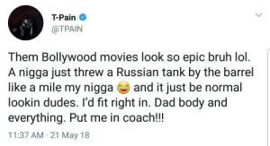 Teddy Bollywooderazdoun: T-Pain  @TPAIN  Them Bollywood movies look so epic bruh lol  A nigga just threw a Russian tank by the barrel  like a mile my nigga and it just be normal  lookin dudes. l'd fit right in. Dad body and  everything. Put me in coach!!  11:37 AM 21 May 18 Teddy Bollywooderazdoun
