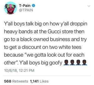 "Them 2$ white tees by 21_Safe MORE MEMES: T-Pain  @TPAIN  Yall boys talk big on how y'all droppin  heavy bands at the Gucci store then  go to a black owned business and try  to get a discount on two white tees  because ""we gotta look out for each  other"".Yall boys big goofy2925  10/8/18, 12:21 PM  568 Retweets 1,141 Likes Them 2$ white tees by 21_Safe MORE MEMES"