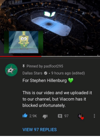 Dallas Stars, Stephen, and Dallas: T Pinned by padfoot295  Dallas Stars.9 hours ago (edited)  For Stephen Hillenburg  This is our video and we uploaded it  to our channel, but Viacom has it  blocked unfortunately  2.9K 97  VIEW 97 REPLIES The Dallas Stars actually preformed sweet victory as a tribute to Stephen Hillenburg