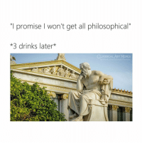 "Facebook, Memes, and facebook.com: ""T promise won't get all philosophical""  *3 drinks later*  CLASSICAL ART MEMES  facebook.com/classicalartmemes That's why I don't drink"