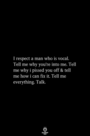 Can Fix: T respect a man who is vocal.  Tell me why you're into me. Tel  me why i pissed you off & tell  me how i can fix it. Tell me  everything. Talk.  RELATIONSHIP  ES