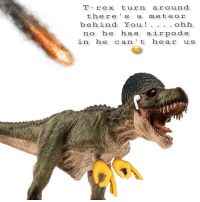 T- rex turn around  there's a meteor  behind YOUi  !  . ohh  no he has airpods  in he can't hear us