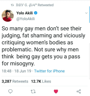 As a no guy I gotta agree. Being gay isnt a pass for misogyny. by webarebears1999 MORE MEMES: t ROy G. BiV Retweeted  Yolo Akili  @YoloAkili  So many gay men don't see their  judging, fat shaming and viciously  critiquing women's bodies as  problematic. Not sure why men  think being gay gets you a pass  for misogyny  18:48 18 Jun 19 Twitter for iPhone  3,287 Retweets 12.7K Likes As a no guy I gotta agree. Being gay isnt a pass for misogyny. by webarebears1999 MORE MEMES