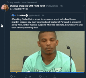 Just sprinkle alot weed on him...: t Roy Wood Jr- Ex Jedi Retweeted  shalewa sharpe is OUT HERE now!@silkyjumbo  1h  GTEntireFOHWTBs  @jdmiles11. 2h  J.D. Miles  #Breaking Dallas Police about to announce arrest in Joshua Brown  murder. Sources say man wounded and treated at Parkland is a suspect  along with 2 other fugitive suspects who fled the state. Sources say it was  over a mariujana drug deal  ale  4  171  ti54 Just sprinkle alot weed on him...