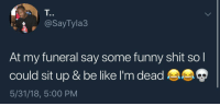 """<p>I would sit up and say """"omg I can barely breathe!""""</p><p><b><i>You need your required daily intake of memes! Follow <a>@nochillmemes</a> for help now!</i></b><br/></p>: T.  @SayTyla3  At my funeral say some funny shit so l  could sit up & be like I'm dead  5/31/18, 5:00 PM <p>I would sit up and say """"omg I can barely breathe!""""</p><p><b><i>You need your required daily intake of memes! Follow <a>@nochillmemes</a> for help now!</i></b><br/></p>"""