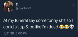 I died.😂☠️😂: T.  @SayTyla3  At my funeral say some funny shit so l  could sit up & be like I'm dead  5/31/18, 5:00 PM I died.😂☠️😂