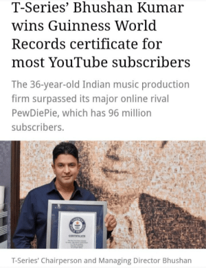Music, youtube.com, and World: T-Series' Bhushan Kumar  wins Guinness World  Records certificate for  most YouTube subscribers  The 36-year-old Indian music production  firm surpassed its major online rival  PewDiePie, which has 96 million  subscribers.  LHTHNIESS  CORED A  CERTIFICATE  T-Series' Chairperson and Managing Director Bhushan  WORL show-off.