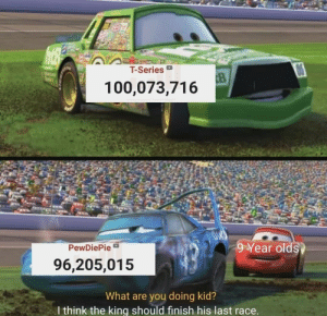 God, Race, and King: T-Series  CB  100,073,716  9 Year olds  PewDiePie  96,205,015  What are you doing kid?  I think the king should finish his last race. He is still relevent God dammed it
