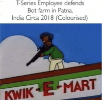 T series (2018): T-Series Employee defends  Bot farm in Patna,  India Circa 2018 (Colourised)  KWIK E MART T series (2018)