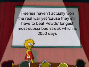 The Real, War, and Wars: T-series haven't actually won  the real war yet 'cause they still  have to beat Pewds' longest  most-subscribed streak which is  2050 days It hit me when the war's already over