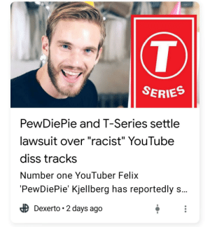"Care to explain?: T  SERIES  PewDiePie and T-Series settle  lawsuit over ""racist"" YouTube  diss tracks  Number one YouTuber Felix  'PewDiePie' Kjellberg has reportedly s...  Dexerto 2 days ago Care to explain?"