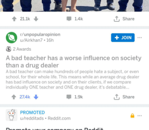Bad, Drug Dealer, and Facepalm: T Share  21.1k  1.4k  r/unpopularopinion  + JOIN  u/Airkhan7. 16h  S 2 Awards  A bad teacher has a worse influence on society  than a drug dealer  A bad teacher can make hundreds of people hate a subject, or even  school, for their whole life. This means while an average drug dealer  has bad influence on society and on their clients, if we compare  individually ONE teacher and ONE drug dealer, it's debatable...  T, Share  27.4k  1.9k  PROMOTED  u/redditads Reddit.com  mnon on Dod Just rename the sub to r/opinionthatwouldbepopularbutforsomereasonnoonetalksaboutit.