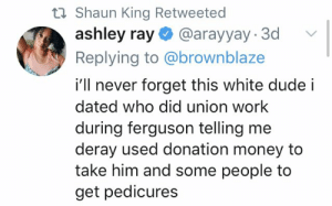 someone may need a petty cure https://t.co/L86HJyKZTn: t Shaun King Retweeted  ashley ray @arayyay 3d  Replying to @brownblaze  i'll never forget this white dude i  dated who did union work  during ferguson telling me  deray used donation money to  take him and some people to  get pedicures someone may need a petty cure https://t.co/L86HJyKZTn