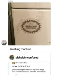 Its real: t.shew  Official  Nintendo  Licensed Product  Washing machine  plshelpimconfused  shreddednettles  new meme idea  photoshopping the nintendo logo onto things  that nintendo clearly did not make. for example: Its real
