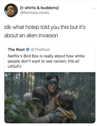 Racism, White People, and Alien: [t-shirts & buddens]  ONoHoesJones  idk what hotep told you this but it's  about an alien invasion  The Root @TheRoot  Netflix's Bird Box is really about how white  people don't want to see racism: trib.al/  İJtGuF2 Sometimes a movie is just a movie.