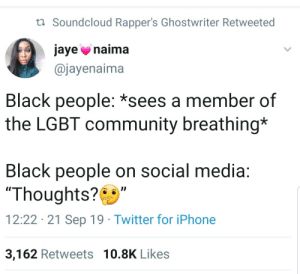 "They know exactly what they're doing. What they're trying to encourage: t Soundcloud Rapper's Ghostwriter Retweeted  jaye naima  @jayenaima  Black people: *sees a member of  the LGBT community breathing*  Black people on social media:  ""Thoughts?  12:22 21 Sep 19 Twitter for iPhone  3,162 Retweets 10.8K Likes They know exactly what they're doing. What they're trying to encourage"